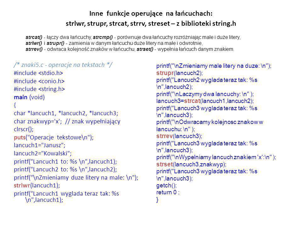 Inne funkcje operujące na łańcuchach: strlwr, strupr, strcat, strrv, streset – z biblioteki string.h /* znaki5.c - operacje na tekstach */ #include ma