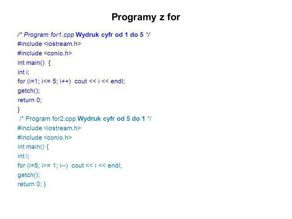 Programy z for /* Program for1.cpp Wydruk cyfr od 1 do 5 */ #include int main() { int i; for (i=1; i<= 5; i++) cout << i << endl; getch(); return 0; }