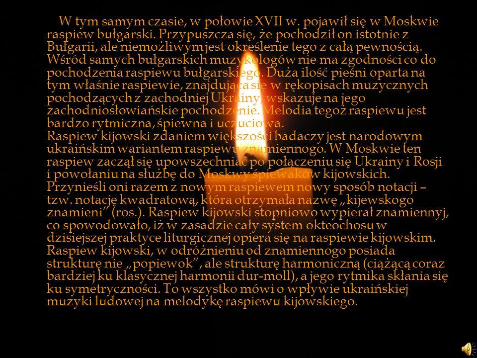 W tym samym czasie, w połowie XVII w. pojawił się w Moskwie raspiew bułgarski. Przypuszcza się, że pochodził on istotnie z Bułgarii, ale niemożliwym j