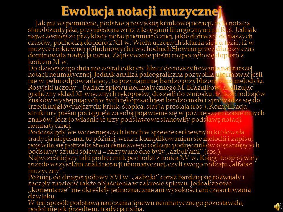 Ewolucja notacji muzycznej Jak już wspomniano, podstawą rosyjskiej kriukowej notacji, była notacja starobizantyjska, przyniesiona wraz z księgami litu