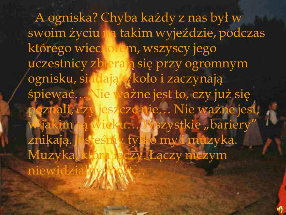 A ogniska? Chyba każdy z nas był w swoim życiu na takim wyjeździe, podczas którego wieczorem, wszyscy jego uczestnicy zbierają się przy ogromnym ognis