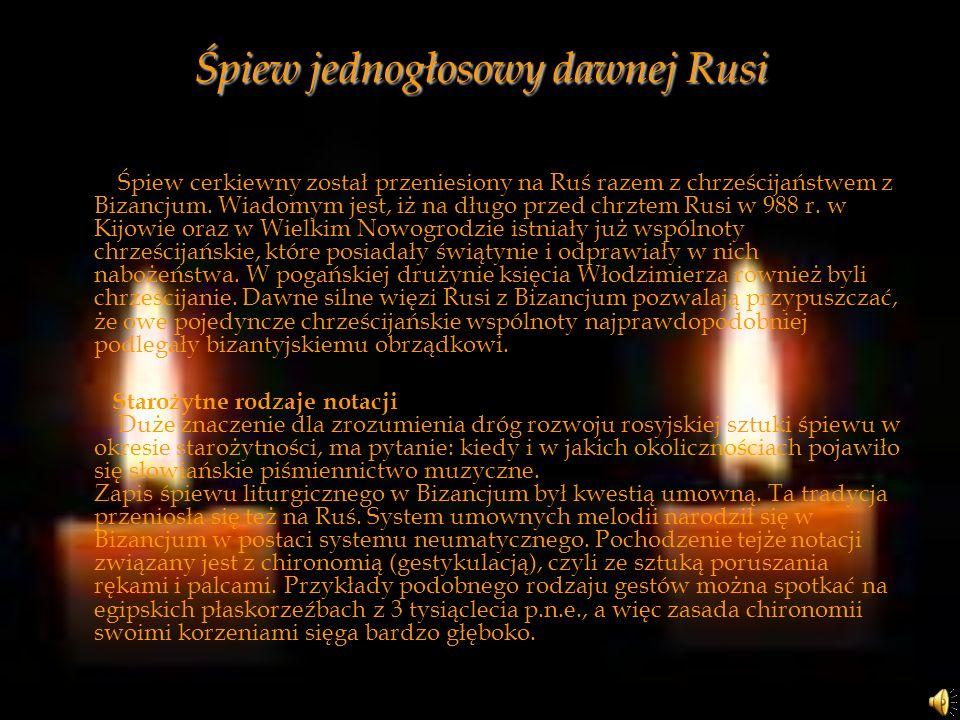 Śpiew jednogłosowy dawnej Rusi Śpiew cerkiewny został przeniesiony na Ruś razem z chrześcijaństwem z Bizancjum. Wiadomym jest, iż na długo przed chrzt