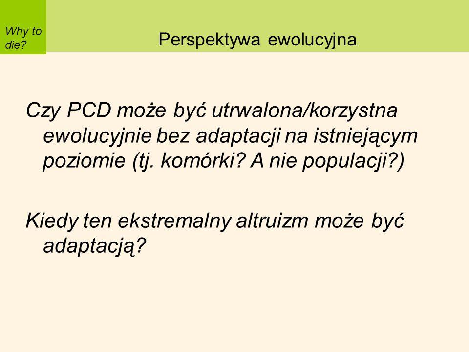 Why to die? Perspektywa ewolucyjna Czy PCD może być utrwalona/korzystna ewolucyjnie bez adaptacji na istniejącym poziomie (tj. komórki? A nie populacj