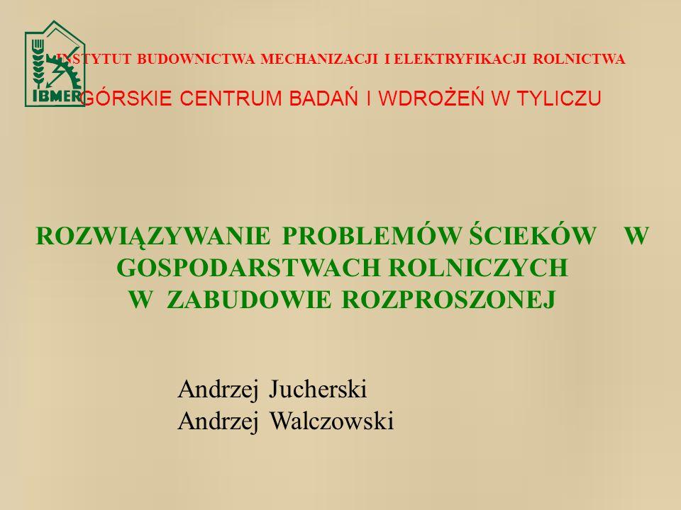 INSTYTUT BUDOWNICTWA MECHANIZACJI I ELEKTRYFIKACJI ROLNICTWA GÓRSKIE CENTRUM BADAŃ I WDROŻEŃ W TYLICZU ROZWIĄZYWANIE PROBLEMÓW ŚCIEKÓW W GOSPODARSTWACH ROLNICZYCH W ZABUDOWIE ROZPROSZONEJ Andrzej Jucherski Andrzej Walczowski