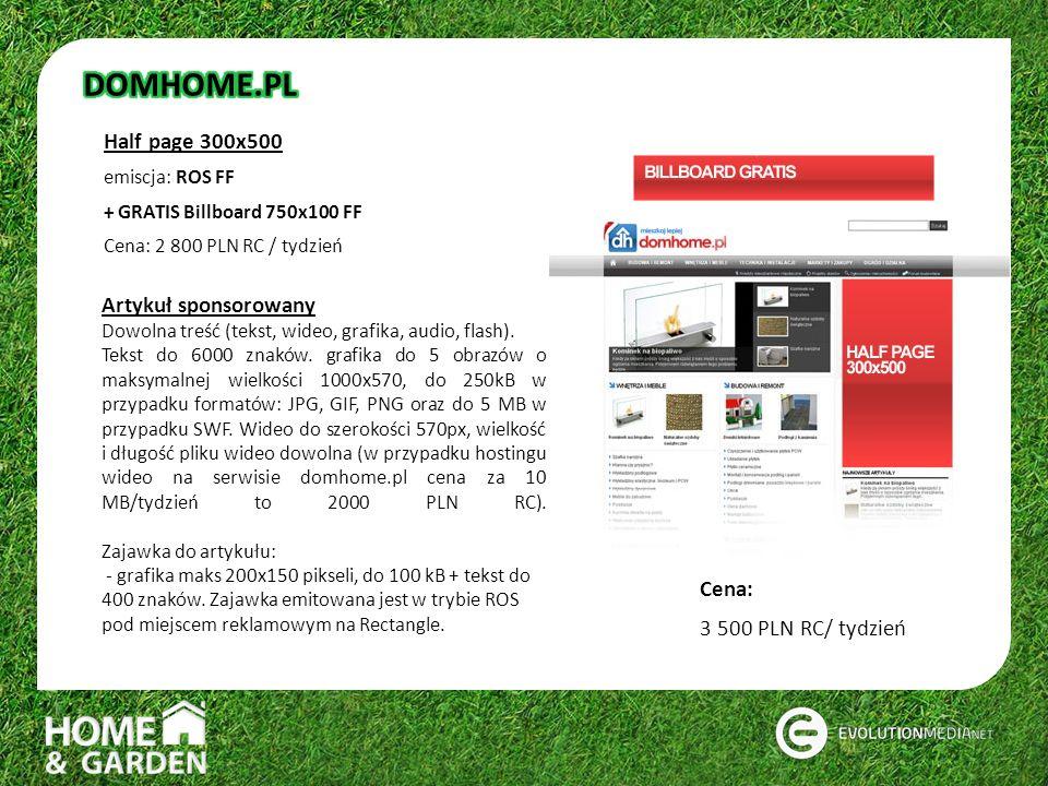 Half page 300x500 emiscja: ROS FF + GRATIS Billboard 750x100 FF Cena: 2 800 PLN RC / tydzień Artykuł sponsorowany Dowolna treść (tekst, wideo, grafika, audio, flash).