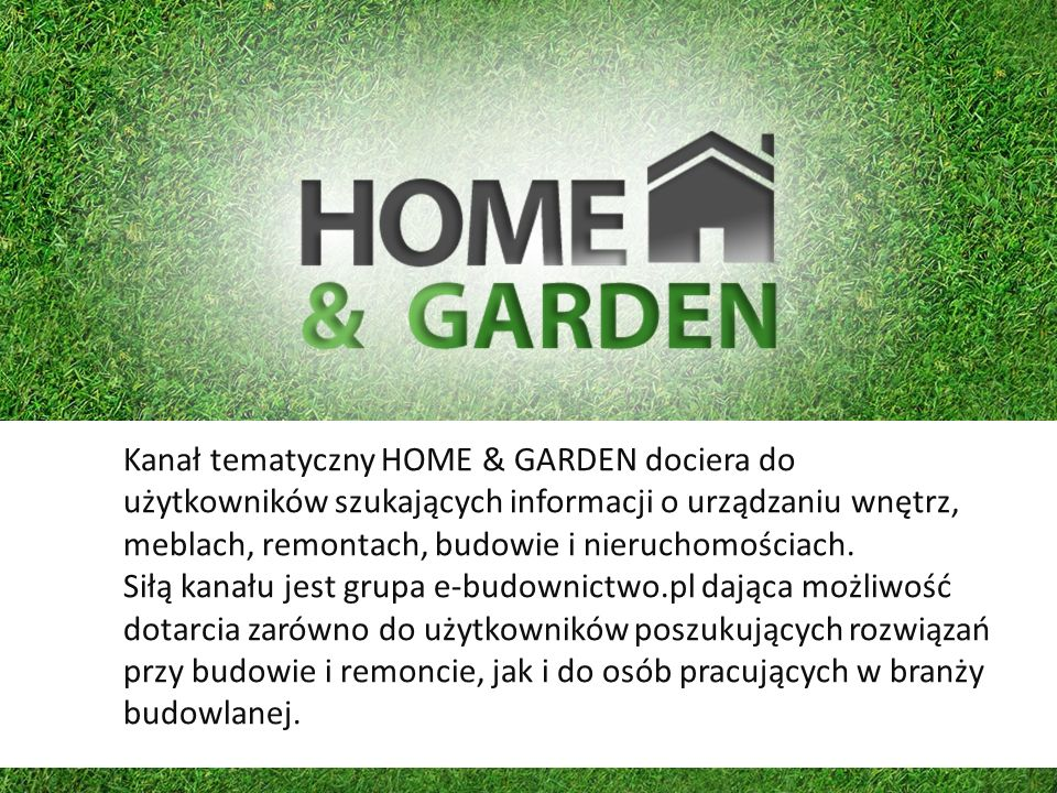 Kanał tematyczny HOME & GARDEN dociera do użytkowników szukających informacji o urządzaniu wnętrz, meblach, remontach, budowie i nieruchomościach. Sił