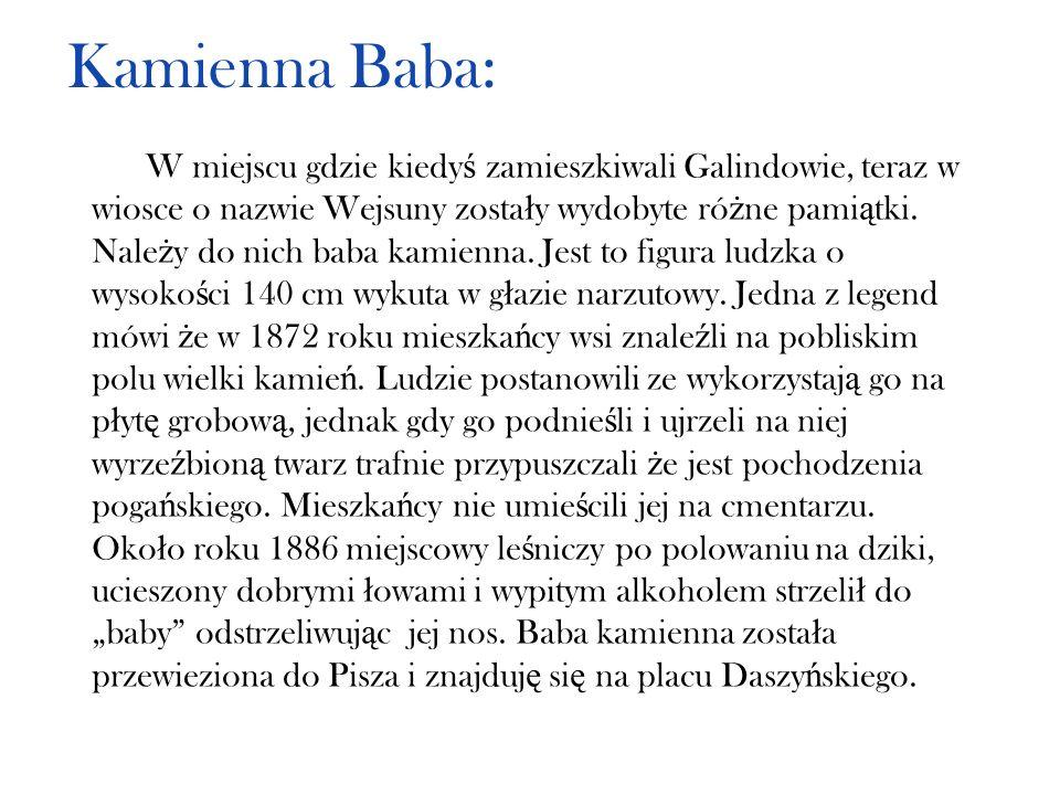 Kamienna Baba: W miejscu gdzie kiedy ś zamieszkiwali Galindowie, teraz w wiosce o nazwie Wejsuny zosta ł y wydobyte ró ż ne pami ą tki. Nale ż y do ni