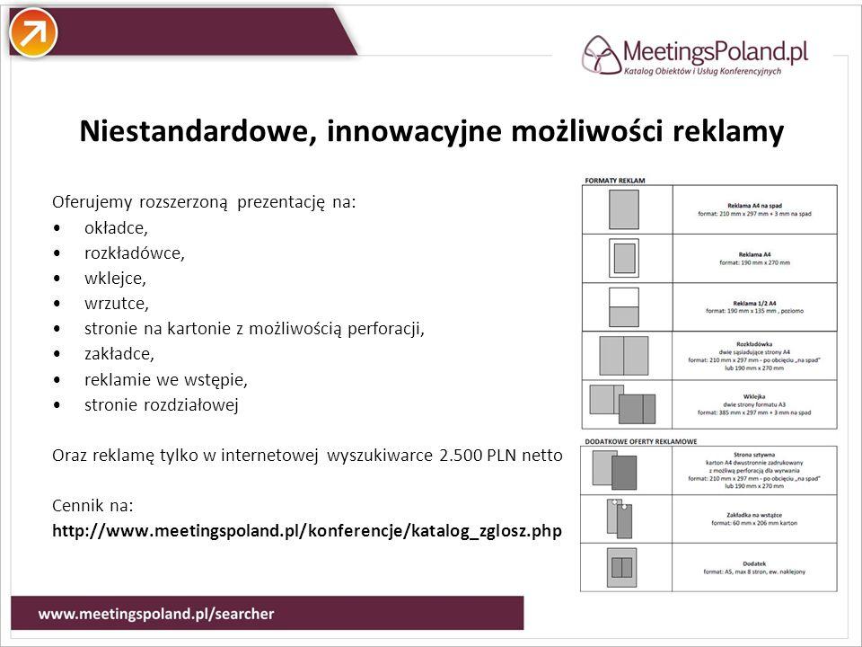 Atuty Niestandardowe, innowacyjne możliwości reklamy Oferujemy rozszerzoną prezentację na: okładce, rozkładówce, wklejce, wrzutce, stronie na kartonie z możliwością perforacji, zakładce, reklamie we wstępie, stronie rozdziałowej Oraz reklamę tylko w internetowej wyszukiwarce 2.500 PLN netto Cennik na: http://www.meetingspoland.pl/konferencje/katalog_zglosz.php