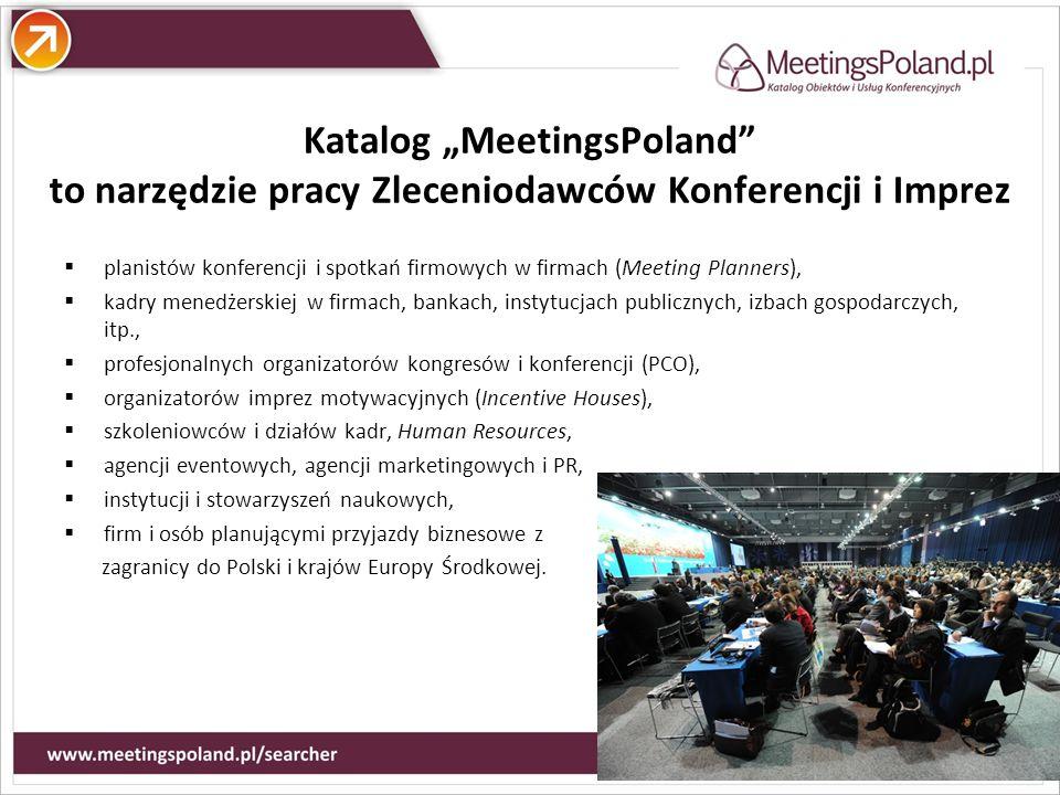 Atuty Katalog MeetingsPoland to narzędzie pracy Zleceniodawców Konferencji i Imprez planistów konferencji i spotkań firmowych w firmach (Meeting Planners), kadry menedżerskiej w firmach, bankach, instytucjach publicznych, izbach gospodarczych, itp., profesjonalnych organizatorów kongresów i konferencji (PCO), organizatorów imprez motywacyjnych (Incentive Houses), szkoleniowców i działów kadr, Human Resources, agencji eventowych, agencji marketingowych i PR, instytucji i stowarzyszeń naukowych, firm i osób planującymi przyjazdy biznesowe z zagranicy do Polski i krajów Europy Środkowej.