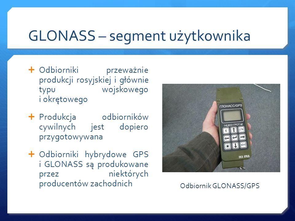 GLONASS – segment użytkownika Odbiorniki przeważnie produkcji rosyjskiej i głównie typu wojskowego i okrętowego Produkcja odbiorników cywilnych jest d