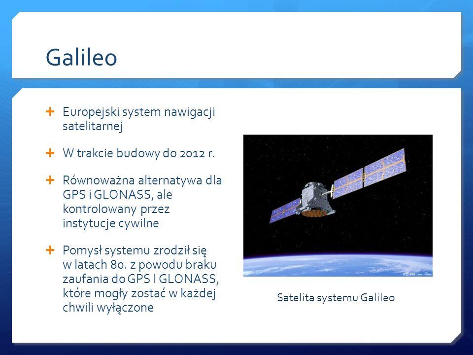 Galileo Europejski system nawigacji satelitarnej W trakcie budowy do 2012 r. Równoważna alternatywa dla GPS i GLONASS, ale kontrolowany przez instytuc