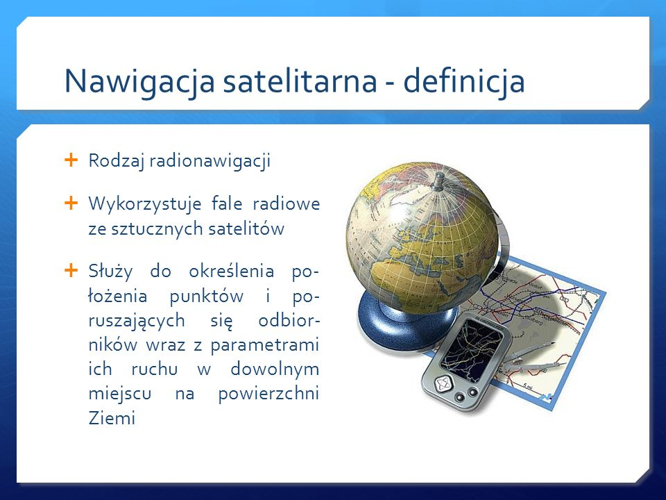 Nawigacja satelitarna - definicja Rodzaj radionawigacji Wykorzystuje fale radiowe ze sztucznych satelitów Służy do określenia po- łożenia punktów i po