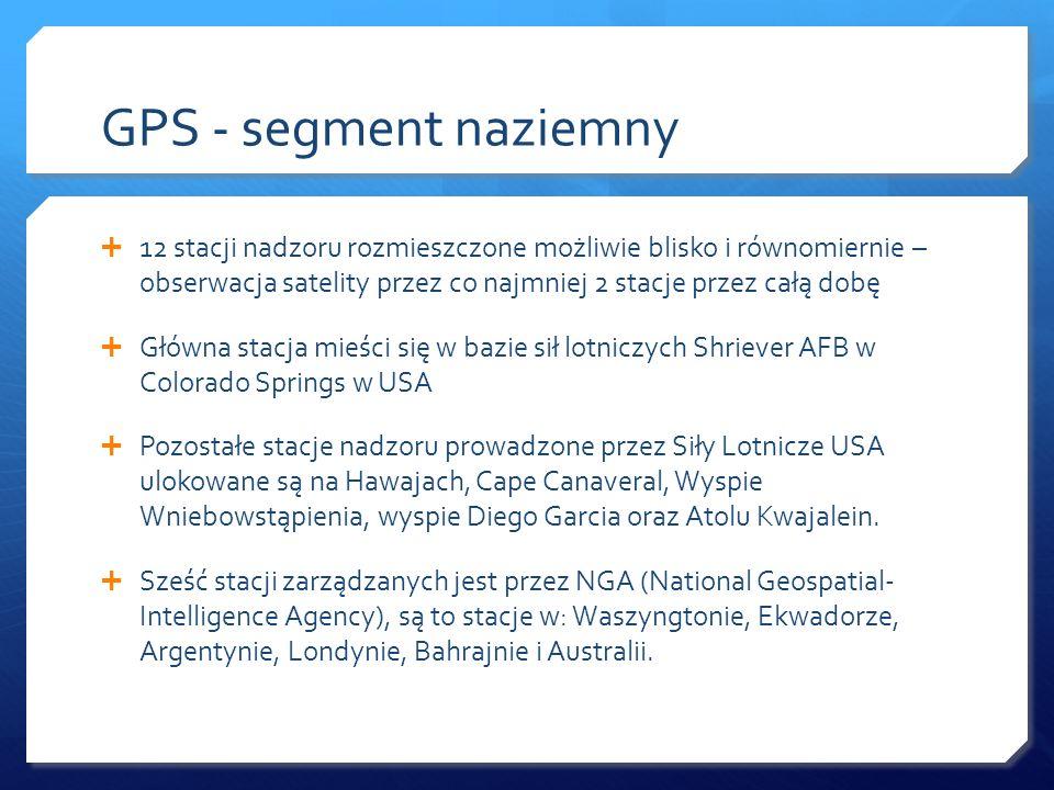 GPS - segment naziemny 12 stacji nadzoru rozmieszczone możliwie blisko i równomiernie – obserwacja satelity przez co najmniej 2 stacje przez całą dobę