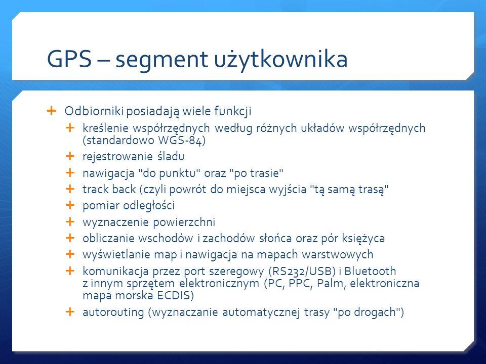 GPS – segment użytkownika Odbiorniki posiadają wiele funkcji kreślenie współrzędnych według różnych układów współrzędnych (standardowo WGS-84) rejestr