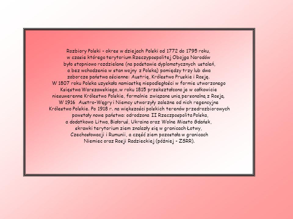 Rozbiory Polski - okres w dziejach Polski od 1772 do 1795 roku, w czasie którego terytorium Rzeczypospolitej Obojga Narodów było stopniowo rozdzielane (na podstawie dyplomatycznych ustaleń, a bez wchodzenia w stan wojny z Polską) pomiędzy trzy lub dwa zaborcze państwa ościenne: Austrię, Królestwo Pruskie i Rosję.