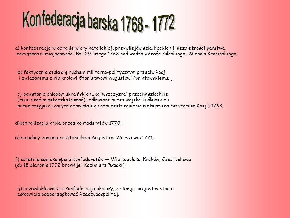 a) konfederacja w obronie wiary katolickiej, przywilejów szlacheckich i niezależności państwa, zawiązana w miejscowości Bar 29 lutego 1768 pod wodzą Józefa Pułaskiego i Michała Krasińskiego; b) faktycznie stała się ruchem militarno-politycznym przeciw Rosji i związanemu z nią królowi Stanisławowi Augustowi Poniatowskiemu; c) powstanie chłopów ukraińskich koliwszczyzna przeciw szlachcie (m.in.