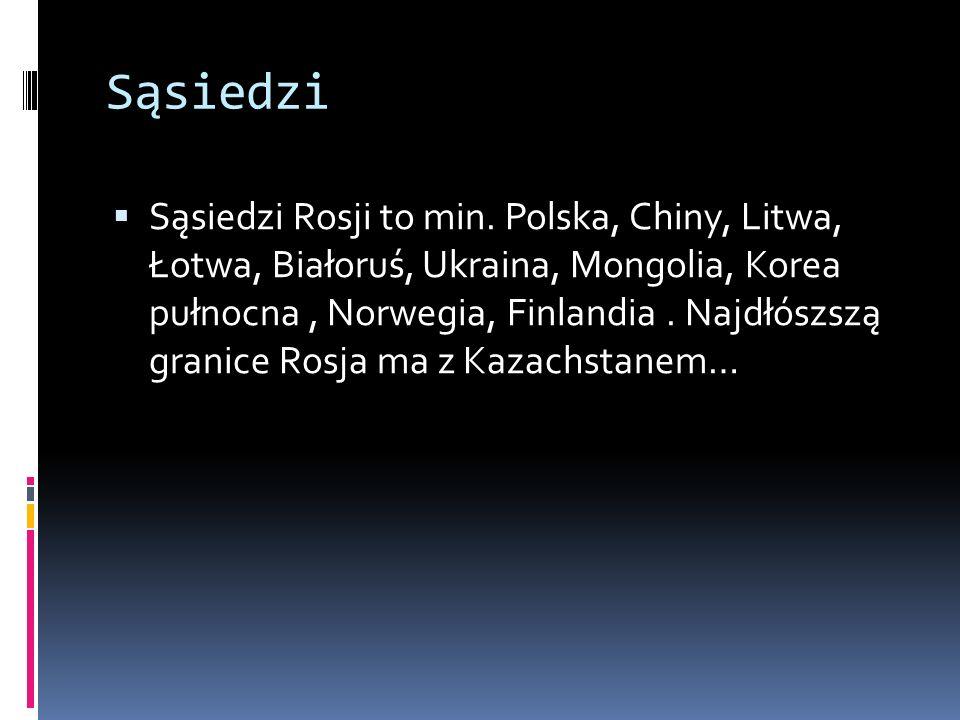 Sąsiedzi Sąsiedzi Rosji to min. Polska, Chiny, Litwa, Łotwa, Białoruś, Ukraina, Mongolia, Korea pułnocna, Norwegia, Finlandia. Najdłószszą granice Ros