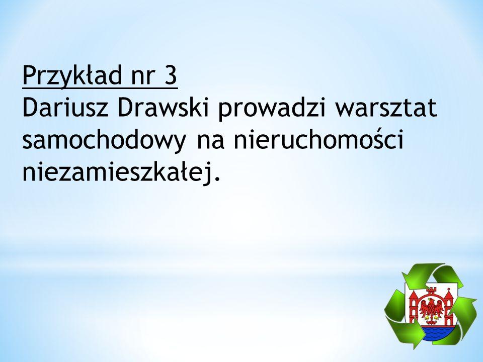Przykład nr 3 Dariusz Drawski prowadzi warsztat samochodowy na nieruchomości niezamieszkałej.