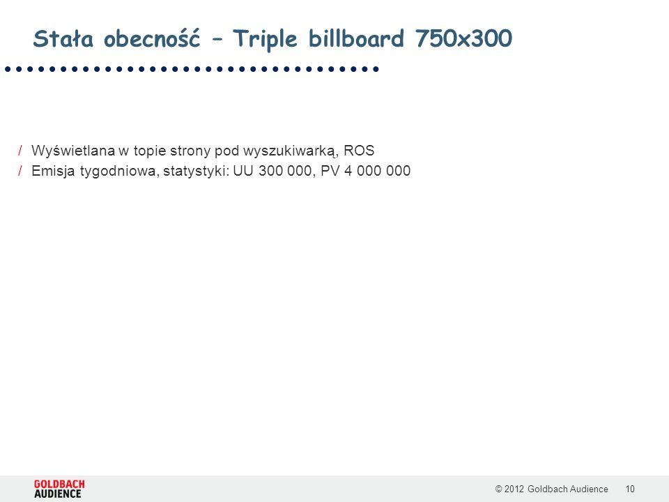 © 2012 Goldbach Audience10 /Wyświetlana w topie strony pod wyszukiwarką, ROS /Emisja tygodniowa, statystyki: UU 300 000, PV 4 000 000 Stała obecność – Triple billboard 750x300