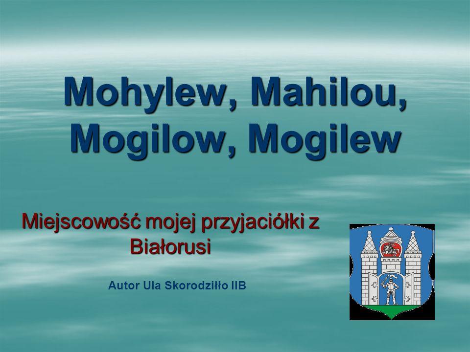 Mohylew, Mahilou, Mogilow, Mogilew Miejscowość mojej przyjaciółki z Białorusi Autor Ula Skorodziłło IIB