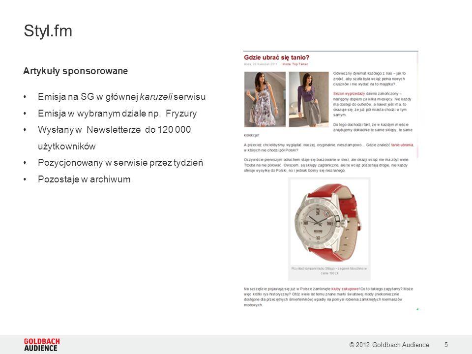 © 2012 Goldbach Audience5 Styl.fm Artykuły sponsorowane Emisja na SG w głównej karuzeli serwisu Emisja w wybranym dziale np. Fryzury Wysłany w Newslet