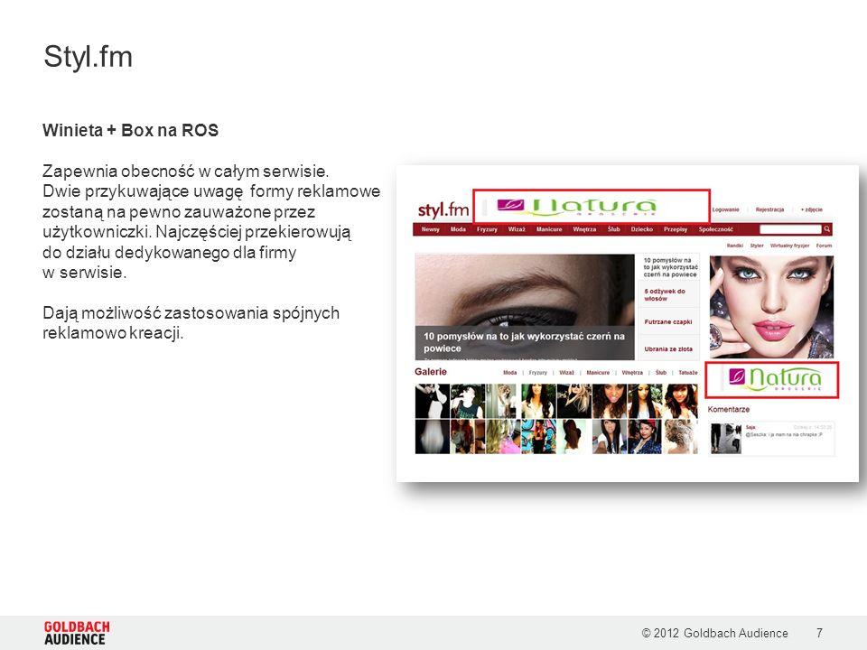 © 2012 Goldbach Audience7 Styl.fm Winieta + Box na ROS Zapewnia obecność w całym serwisie. Dwie przykuwające uwagę formy reklamowe zostaną na pewno za