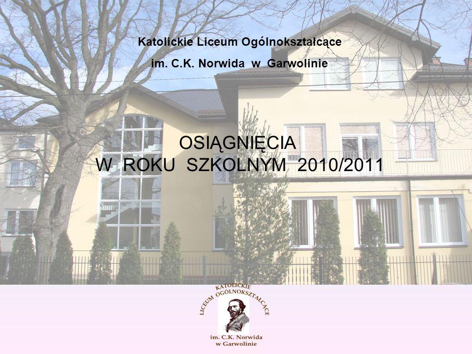 OSIĄGNIĘCIA W ROKU SZKOLNYM 2010/2011 Katolickie Liceum Ogólnokształcące im. C.K. Norwida w Garwolinie
