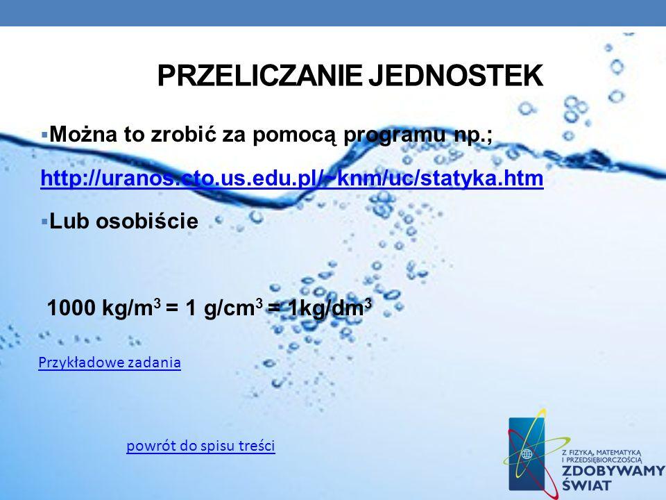 PRZELICZANIE JEDNOSTEK Można to zrobić za pomocą programu np.; http://uranos.cto.us.edu.pl/~knm/uc/statyka.htm Lub osobiście 1000 kg/m 3 = 1 g/cm 3 =