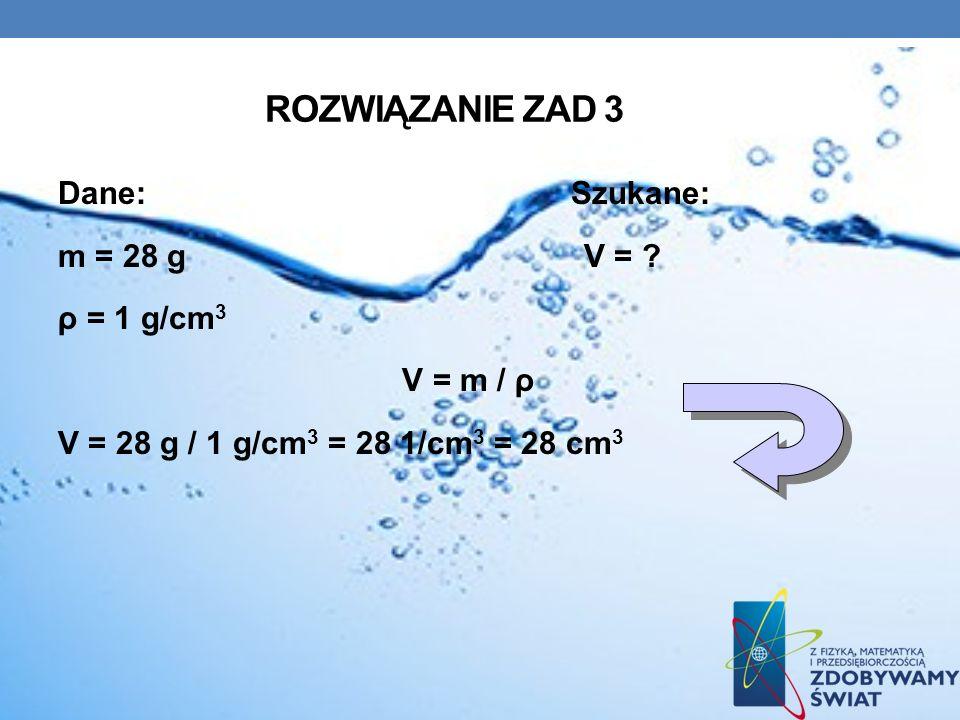 ROZWIĄZANIE ZAD 3 Dane: Szukane: m = 28 g V = ? ρ = 1 g/cm 3 V = m / ρ V = 28 g / 1 g/cm 3 = 28 1/cm 3 = 28 cm 3