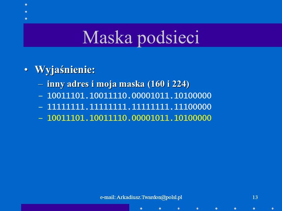 e-mail: Arkadiusz.Twardon@polsl.pl12 Maska podsieci Wyjaśnienie:Wyjaśnienie: –mój adres i moja maska (150 i 224) –10011101.10011110.00001011.10010110 –11111111.11111111.11111111.11100000 –10011101.10011110.00001011.10000000