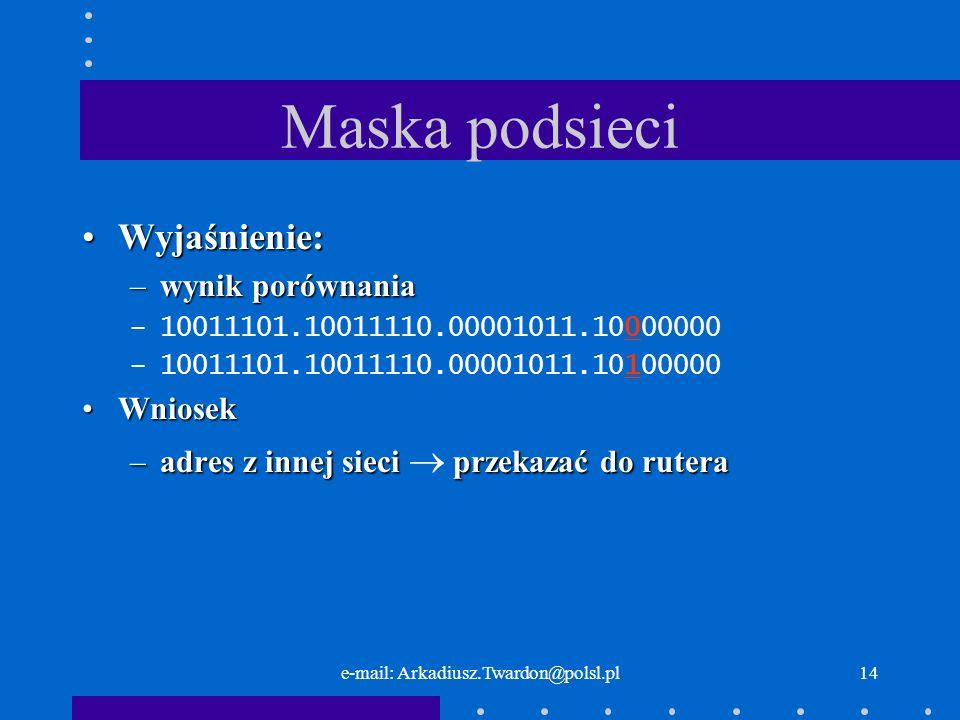 e-mail: Arkadiusz.Twardon@polsl.pl13 Maska podsieci Wyjaśnienie:Wyjaśnienie: –inny adres i moja maska (160 i 224) –10011101.10011110.00001011.10100000 –11111111.11111111.11111111.11100000 –10011101.10011110.00001011.10100000
