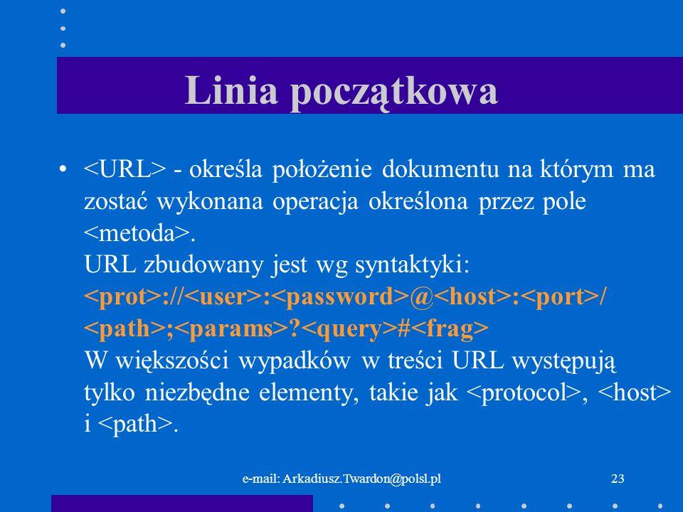 e-mail: Arkadiusz.Twardon@polsl.pl22 Linia początkowa - określa polecenie, jakie ma zostać zrealizowane przez serwer WWW.