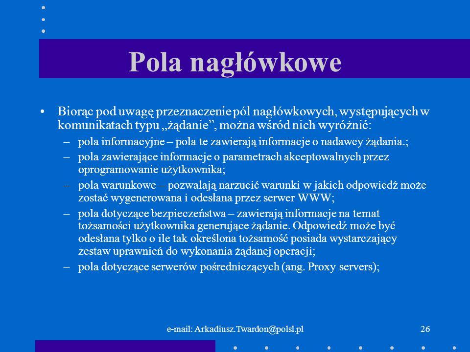 e-mail: Arkadiusz.Twardon@polsl.pl25 Pola nagłówkowe Pola nagłówkowe typu żądanie dostarczają informacji o nadawcy żądania.