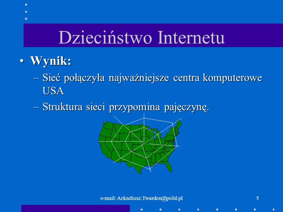 e-mail: Arkadiusz.Twardon@polsl.pl5 Dzieciństwo Internetu Wynik:Wynik: –Sieć połączyła najważniejsze centra komputerowe USA –Struktura sieci przypomina pajęczynę.