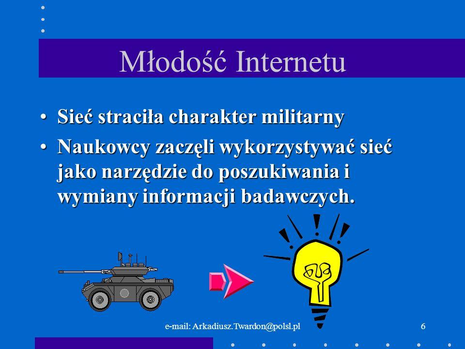 e-mail: Arkadiusz.Twardon@polsl.pl26 Pola nagłówkowe Biorąc pod uwagę przeznaczenie pól nagłówkowych, występujących w komunikatach typu żądanie, można wśród nich wyróżnić: –pola informacyjne – pola te zawierają informacje o nadawcy żądania.; –pola zawierające informacje o parametrach akceptowalnych przez oprogramowanie użytkownika; –pola warunkowe – pozwalają narzucić warunki w jakich odpowiedź może zostać wygenerowana i odesłana przez serwer WWW; –pola dotyczące bezpieczeństwa – zawierają informacje na temat tożsamości użytkownika generujące żądanie.