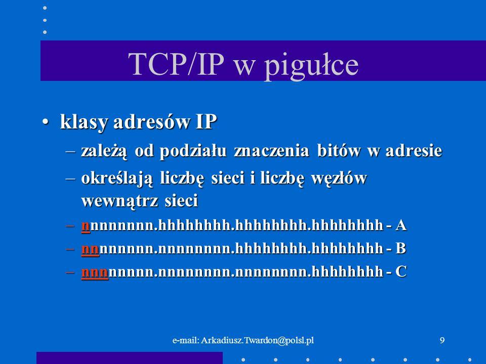 e-mail: Arkadiusz.Twardon@polsl.pl8 TCP/IP w pigułce każdy węzeł sieci ma unikalny adreskażdy węzeł sieci ma unikalny adres adres ma 32 bity podzielone na 2 częściadres ma 32 bity podzielone na 2 części –adres sieci –adres węzła
