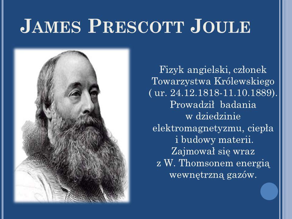 J AMES P RESCOTT J OULE Fizyk angielski, członek Towarzystwa Królewskiego ( ur. 24.12.1818-11.10.1889). Prowadził badania w dziedzinie elektromagnetyz