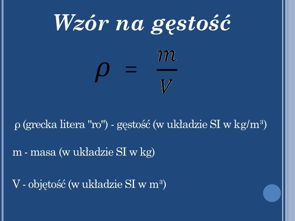 Wzór na gęstość = ρ (grecka litera ro ) - gęstość (w układzie SI w kg/m³) m - masa (w układzie SI w kg) V - objętość (w układzie SI w m³)