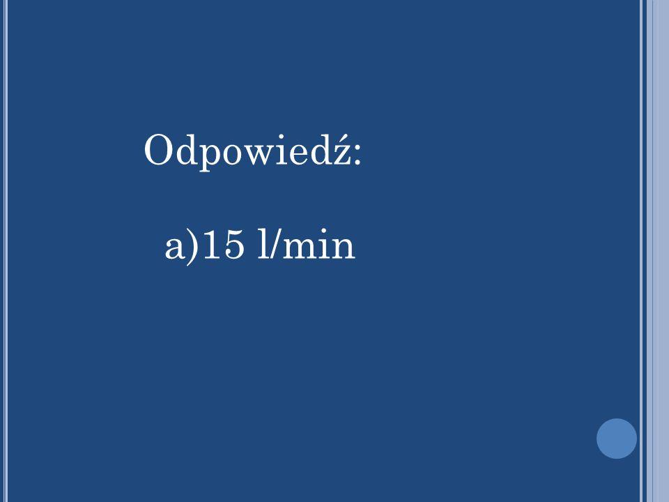 Odpowiedź: a)15 l/min
