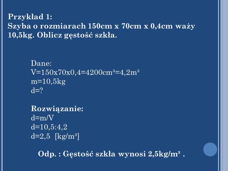 Przykład 1: Szyba o rozmiarach 150cm x 70cm x 0,4cm waży 10,5kg. Oblicz gęstość szkła. Dane: V=150x70x0,4=4200cm³=4,2m³ m=10,5kg d=? Rozwiązanie: d=m/