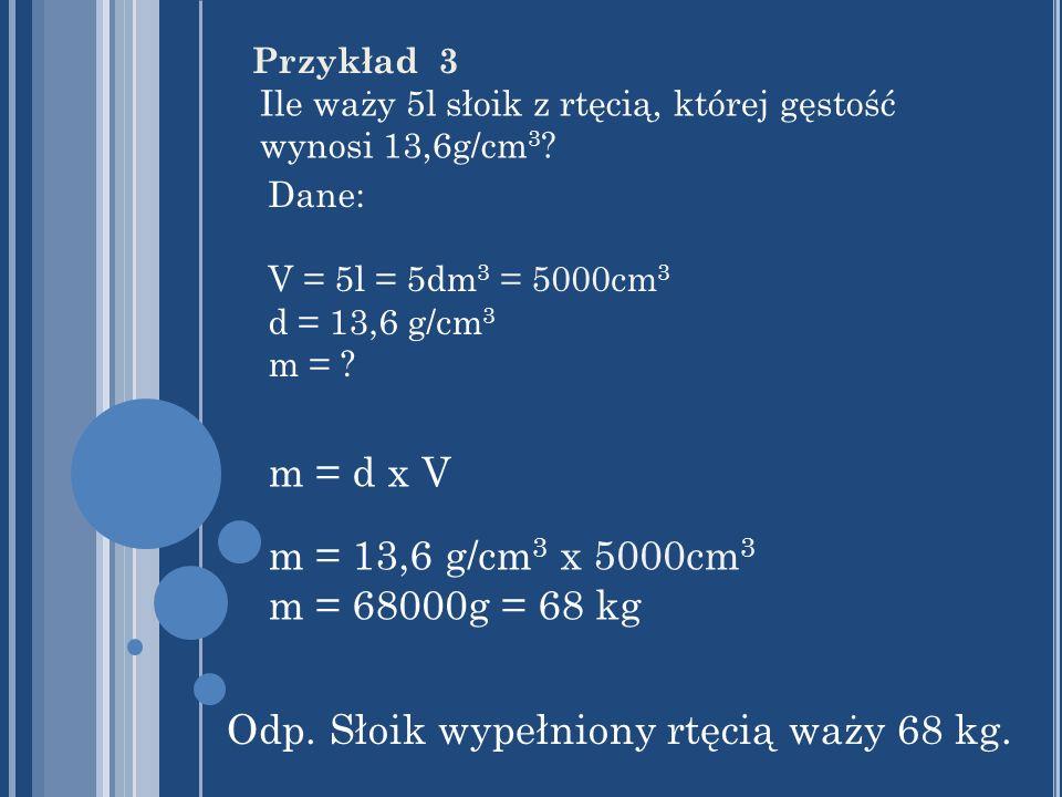Przykład 3 Ile waży 5l słoik z rtęcią, której gęstość wynosi 13,6g/cm 3 ? Dane: V = 5l = 5dm 3 = 5000cm 3 d = 13,6 g/cm 3 m = ? m = d x V m = 13,6 g/c