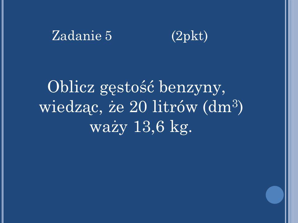 Oblicz gęstość benzyny, wiedząc, że 20 litrów (dm 3 ) waży 13,6 kg. Zadanie 5 (2pkt)