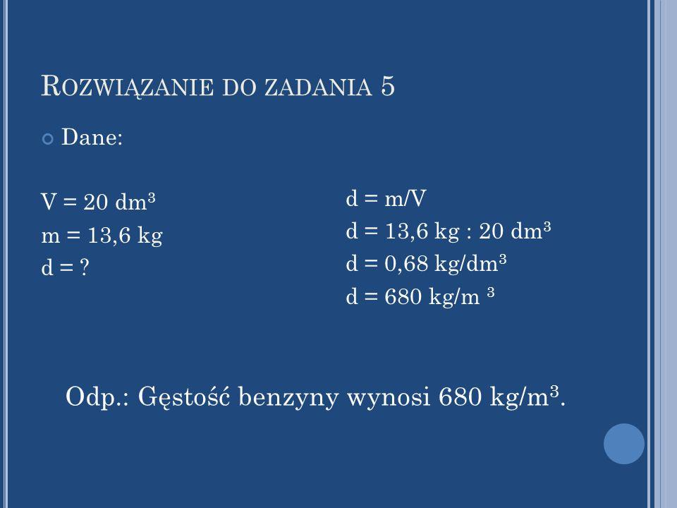 R OZWIĄZANIE DO ZADANIA 5 Dane: V = 20 dm 3 m = 13,6 kg d = ? d = m/V d = 13,6 kg : 20 dm 3 d = 0,68 kg/dm 3 d = 680 kg/m 3 Odp.: Gęstość benzyny wyno