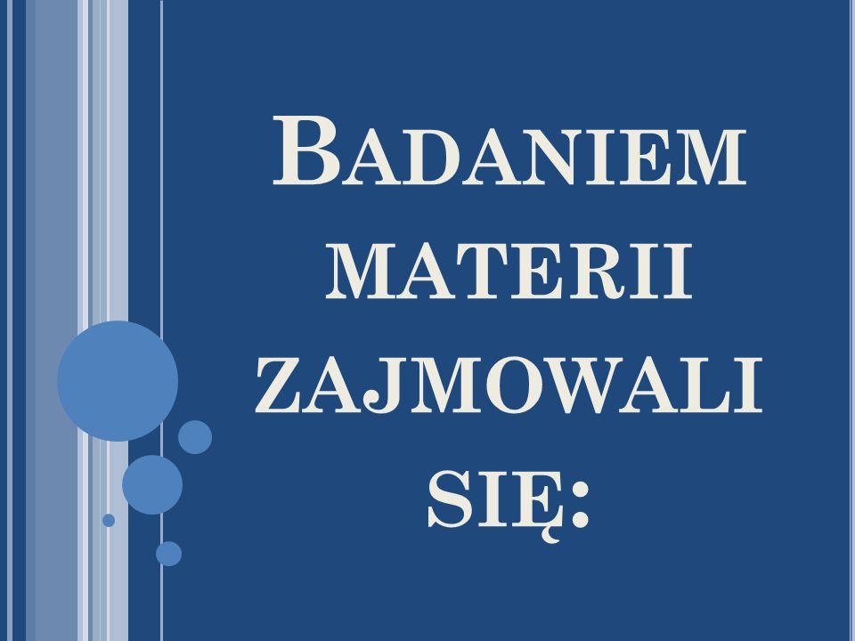 B ADANIEM MATERII ZAJMOWALI SIĘ :