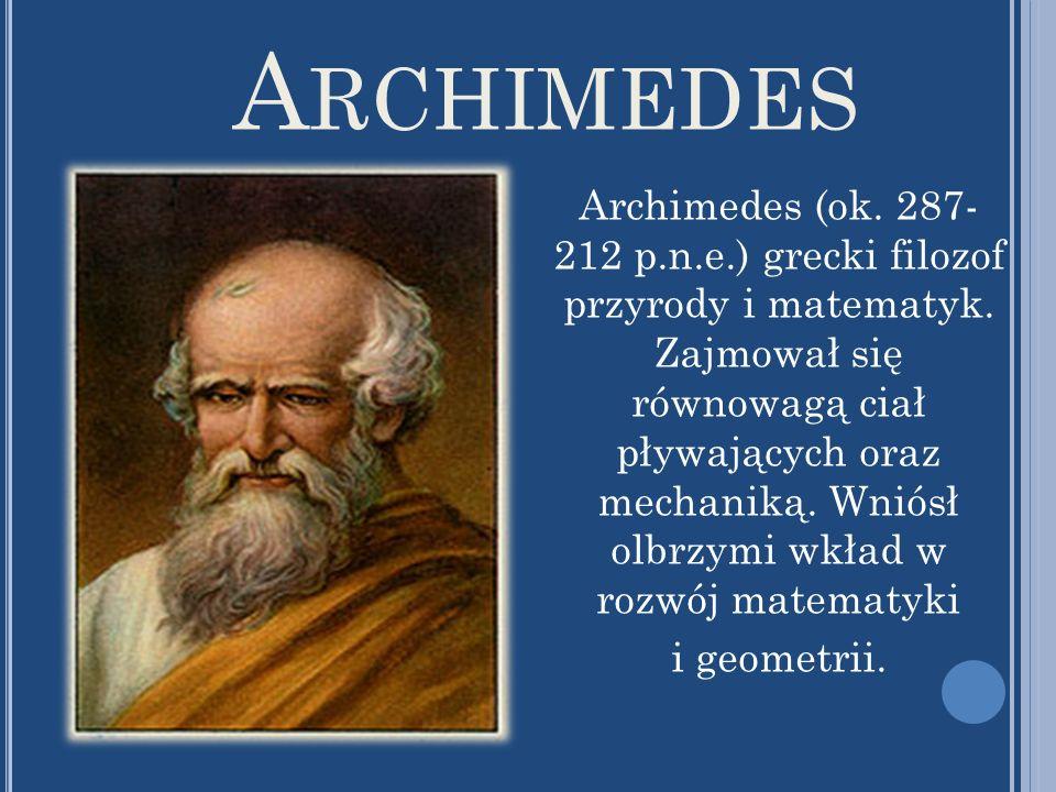 A RCHIMEDES Archimedes (ok. 287- 212 p.n.e.) grecki filozof przyrody i matematyk. Zajmował się równowagą ciał pływających oraz mechaniką. Wniósł olbrz