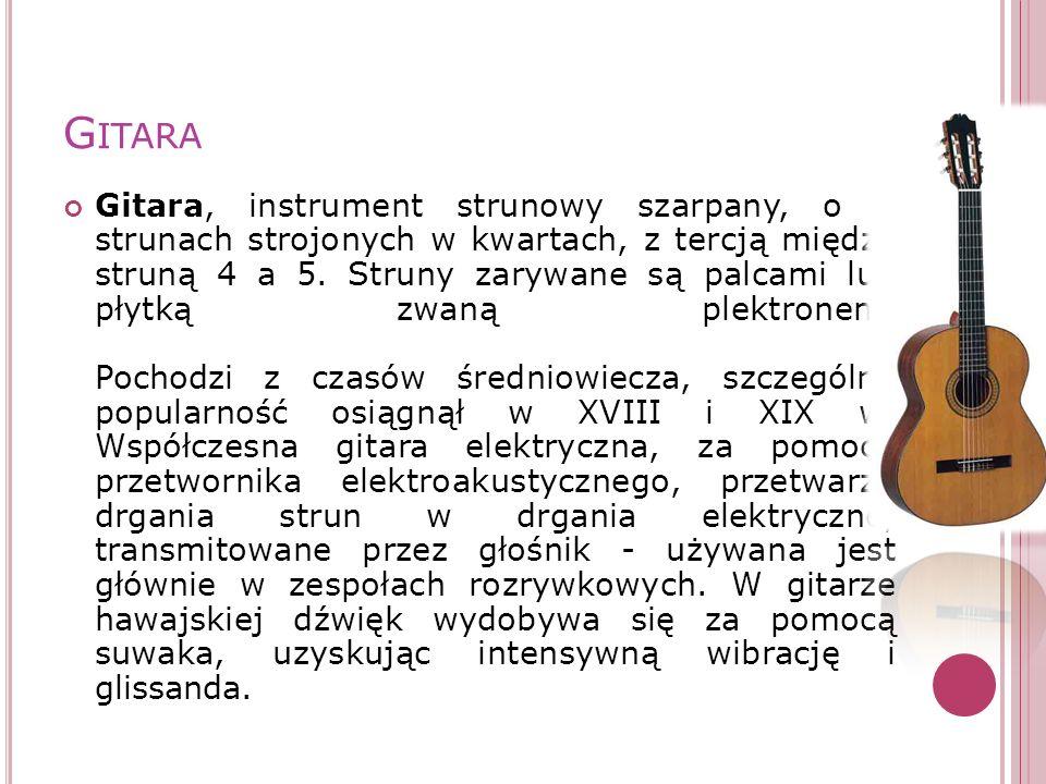 G ITARA Gitara, instrument strunowy szarpany, o 6 strunach strojonych w kwartach, z tercją między struną 4 a 5. Struny zarywane są palcami lub płytką