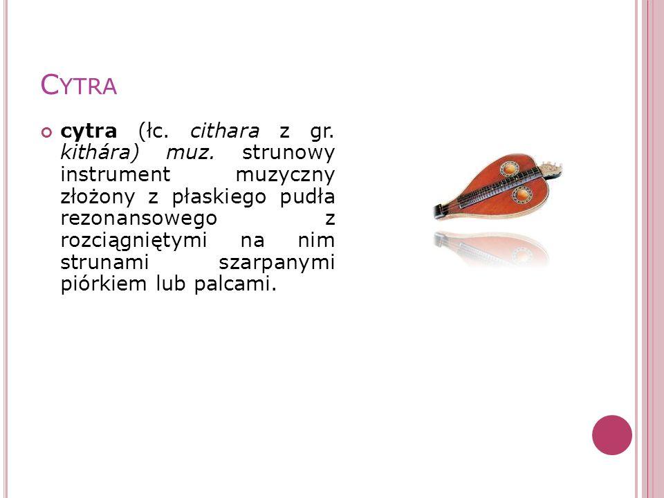 C YTRA cytra (łc. cithara z gr. kithára) muz. strunowy instrument muzyczny złożony z płaskiego pudła rezonansowego z rozciągniętymi na nim strunami sz