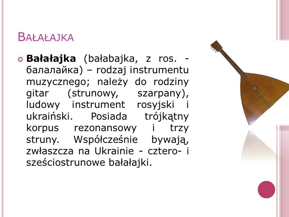 B AŁAŁAJKA Bałałajka (bałabajka, z ros. - балалайка) – rodzaj instrumentu muzycznego; należy do rodziny gitar (strunowy, szarpany), ludowy instrument