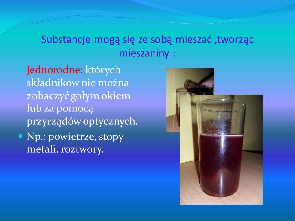 Substancje mogą się ze sobą mieszać,tworząc mieszaniny : Jednorodne: których składników nie można zobaczyć gołym okiem lub za pomocą przyrządów optycz