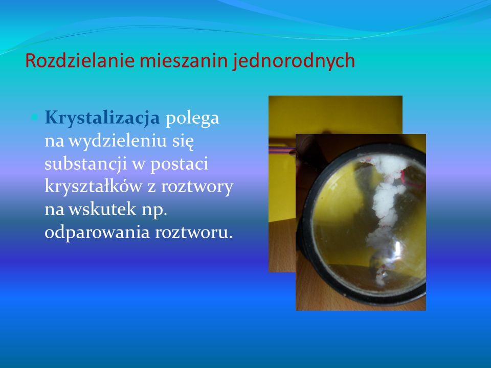 Rozdzielanie mieszanin jednorodnych Krystalizacja polega na wydzieleniu się substancji w postaci kryształków z roztwory na wskutek np. odparowania roz